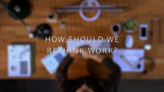 How Should We Rethink Work?